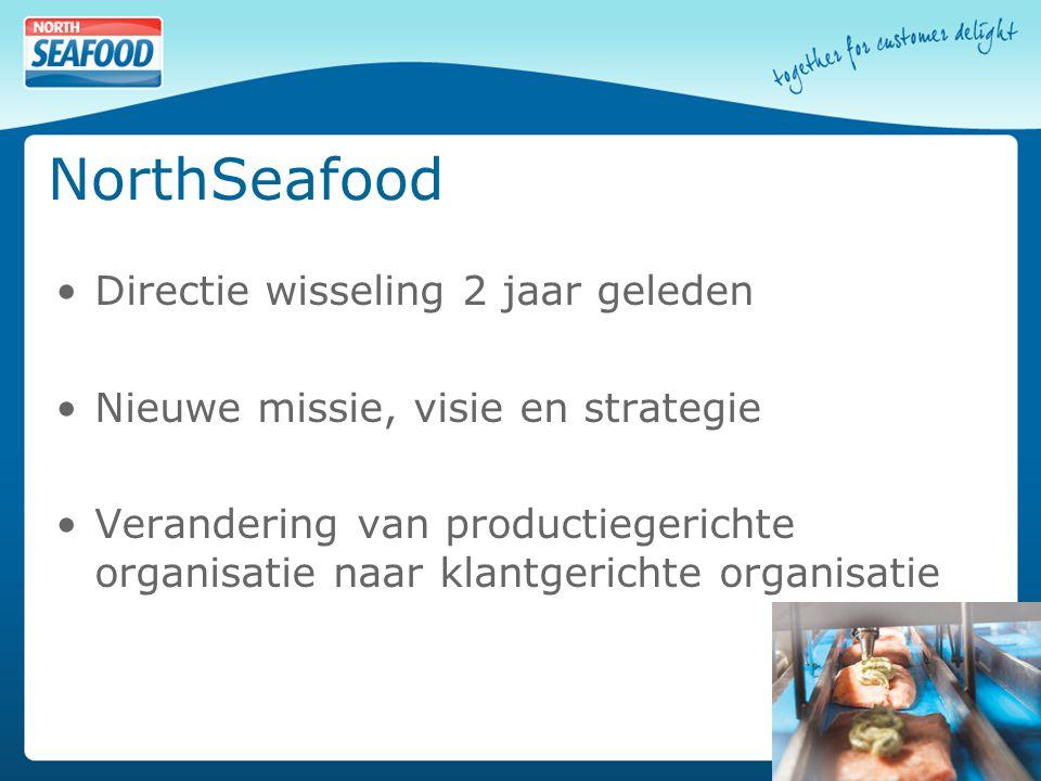NorthSeafood Directie wisseling 2 jaar geleden Nieuwe missie, visie en strategie Verandering van productiegerichte organisatie naar klantgerichte organisatie