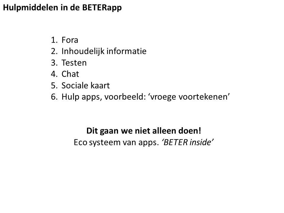 Hulpmiddelen in de BETERapp 1.Fora 2.Inhoudelijk informatie 3.Testen 4.Chat 5.Sociale kaart 6.Hulp apps, voorbeeld: 'vroege voortekenen' Dit gaan we niet alleen doen.