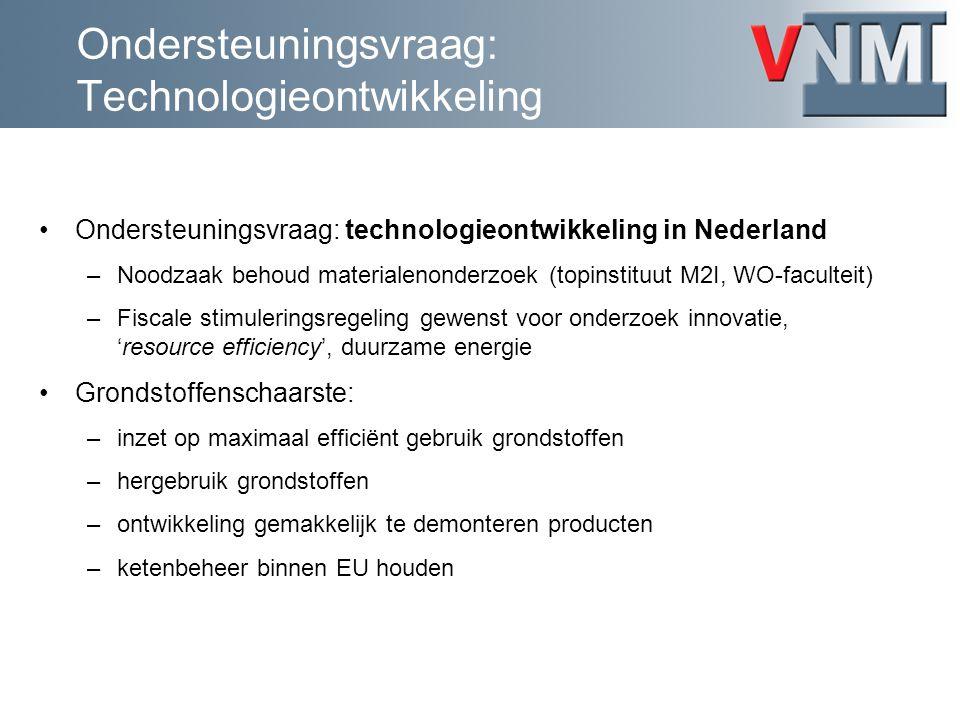 Ondersteuningsvraag: Technologieontwikkeling Ondersteuningsvraag: technologieontwikkeling in Nederland –Noodzaak behoud materialenonderzoek (topinstituut M2I, WO-faculteit) –Fiscale stimuleringsregeling gewenst voor onderzoek innovatie, 'resource efficiency', duurzame energie Grondstoffenschaarste: –inzet op maximaal efficiënt gebruik grondstoffen –hergebruik grondstoffen –ontwikkeling gemakkelijk te demonteren producten –ketenbeheer binnen EU houden