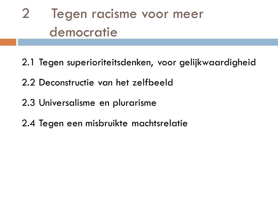 2 Tegen racisme voor meer democratie 2.1 Tegen superioriteitsdenken, voor gelijkwaardigheid 2.2 Deconstructie van het zelfbeeld 2.3 Universalisme en plurarisme 2.4 Tegen een misbruikte machtsrelatie