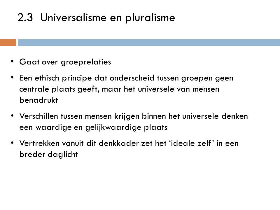 2.3 Universalisme en pluralisme Gaat over groeprelaties Een ethisch principe dat onderscheid tussen groepen geen centrale plaats geeft, maar het universele van mensen benadrukt Verschillen tussen mensen krijgen binnen het universele denken een waardige en gelijkwaardige plaats Vertrekken vanuit dit denkkader zet het 'ideale zelf' in een breder daglicht