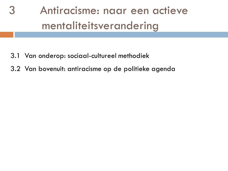 3 Antiracisme: naar een actieve mentaliteitsverandering 3.1 Van onderop: sociaal-cultureel methodiek 3.2 Van bovenuit: antiracisme op de politieke agenda