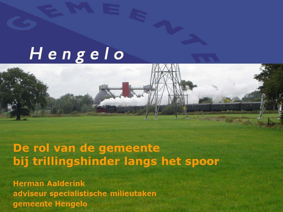 De rol van de gemeente bij trillingshinder langs het spoor Herman Aalderink adviseur specialistische milieutaken gemeente Hengelo