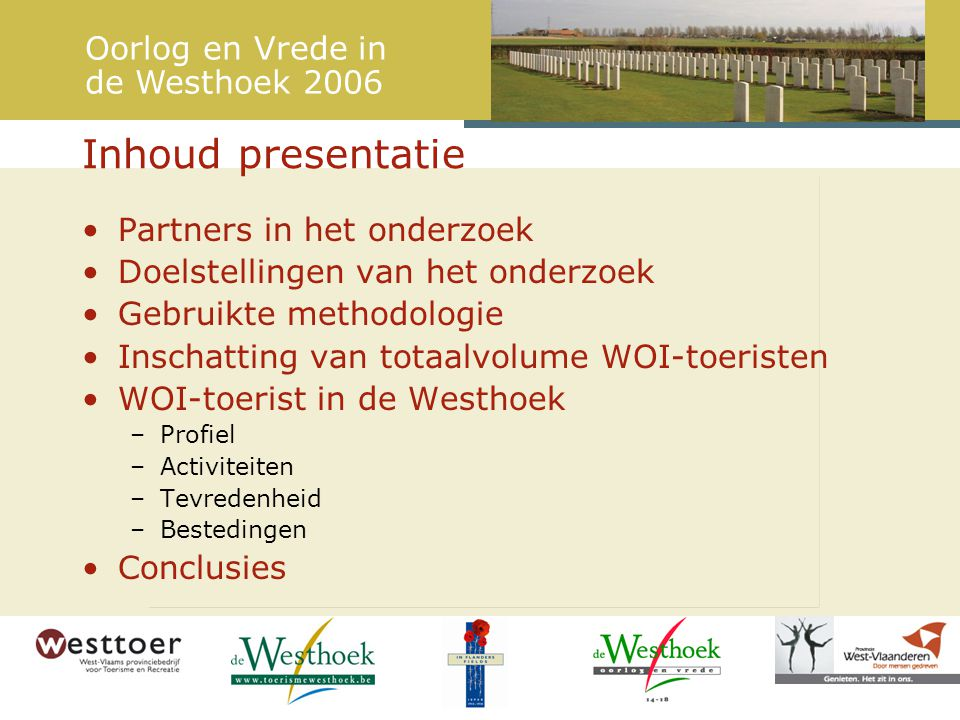 Partners in het onderzoek Doelstellingen van het onderzoek Gebruikte methodologie Inschatting van totaalvolume WOI-toeristen WOI-toerist in de Westhoek –Profiel –Activiteiten –Tevredenheid –Bestedingen Conclusies Inhoud presentatie Oorlog en Vrede in de Westhoek 2006