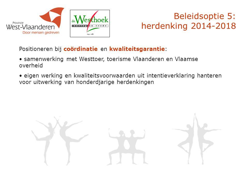 Beleidsoptie 5: herdenking 2014-2018 Positioneren bij coördinatie en kwaliteitsgarantie: samenwerking met Westtoer, toerisme Vlaanderen en Vlaamse overheid eigen werking en kwaliteitsvoorwaarden uit intentieverklaring hanteren voor uitwerking van honderdjarige herdenkingen