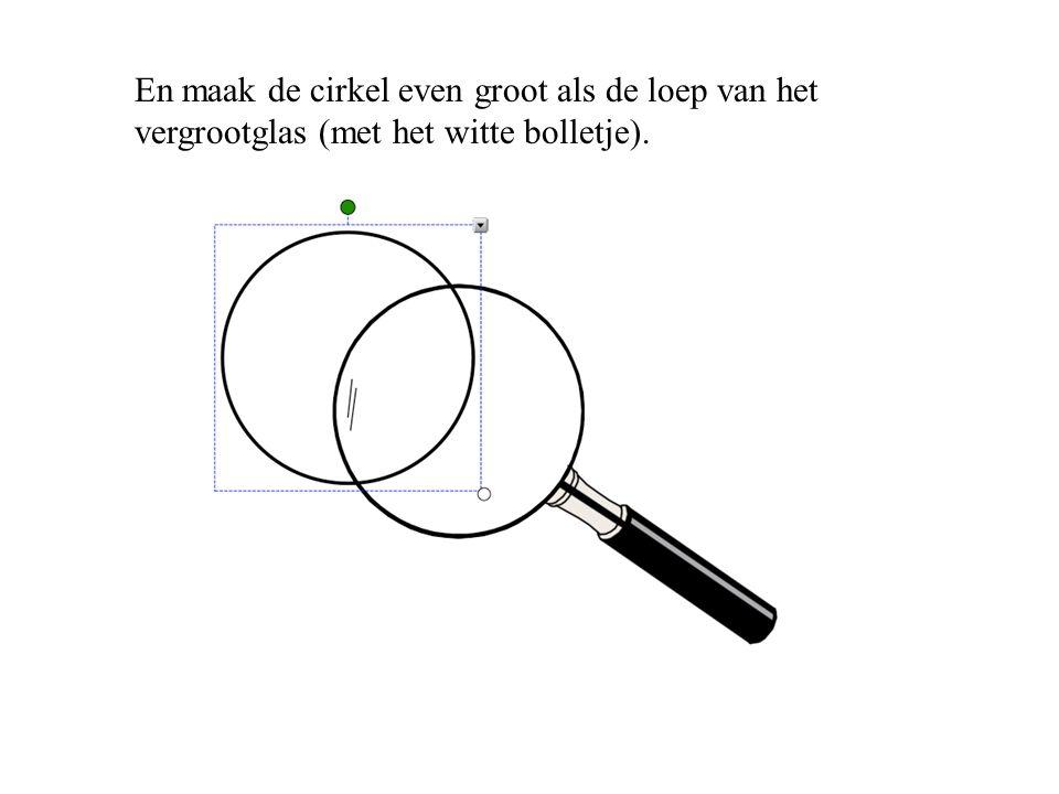 En maak de cirkel even groot als de loep van het vergrootglas (met het witte bolletje).