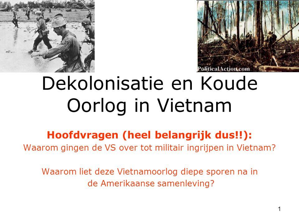 1 Dekolonisatie en Koude Oorlog in Vietnam Hoofdvragen (heel belangrijk dus!!): Waarom gingen de VS over tot militair ingrijpen in Vietnam? Waarom lie