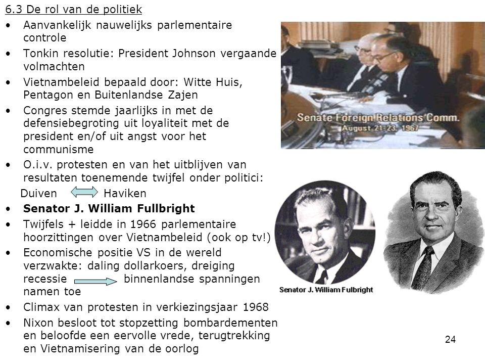 24 6.3 De rol van de politiek Aanvankelijk nauwelijks parlementaire controle Tonkin resolutie: President Johnson vergaande volmachten Vietnambeleid be