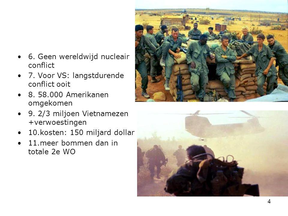 4 6. Geen wereldwijd nucleair conflict 7. Voor VS: langstdurende conflict ooit 8. 58.000 Amerikanen omgekomen 9. 2/3 miljoen Vietnamezen +verwoestinge