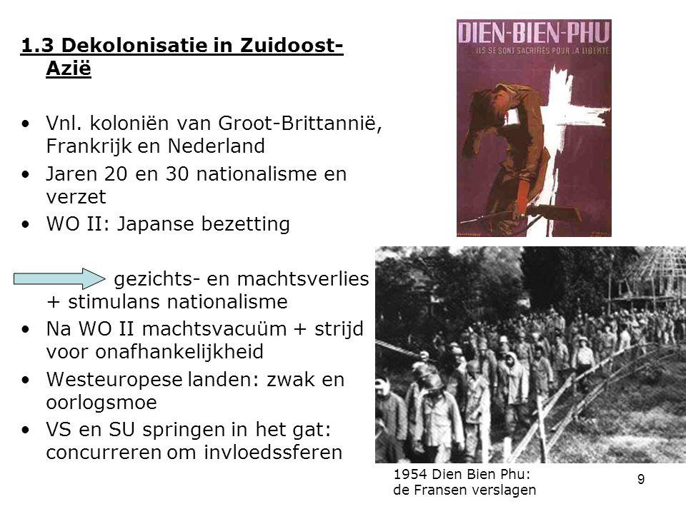 9 1.3 Dekolonisatie in Zuidoost- Azië Vnl. koloniën van Groot-Brittannië, Frankrijk en Nederland Jaren 20 en 30 nationalisme en verzet WO II: Japanse