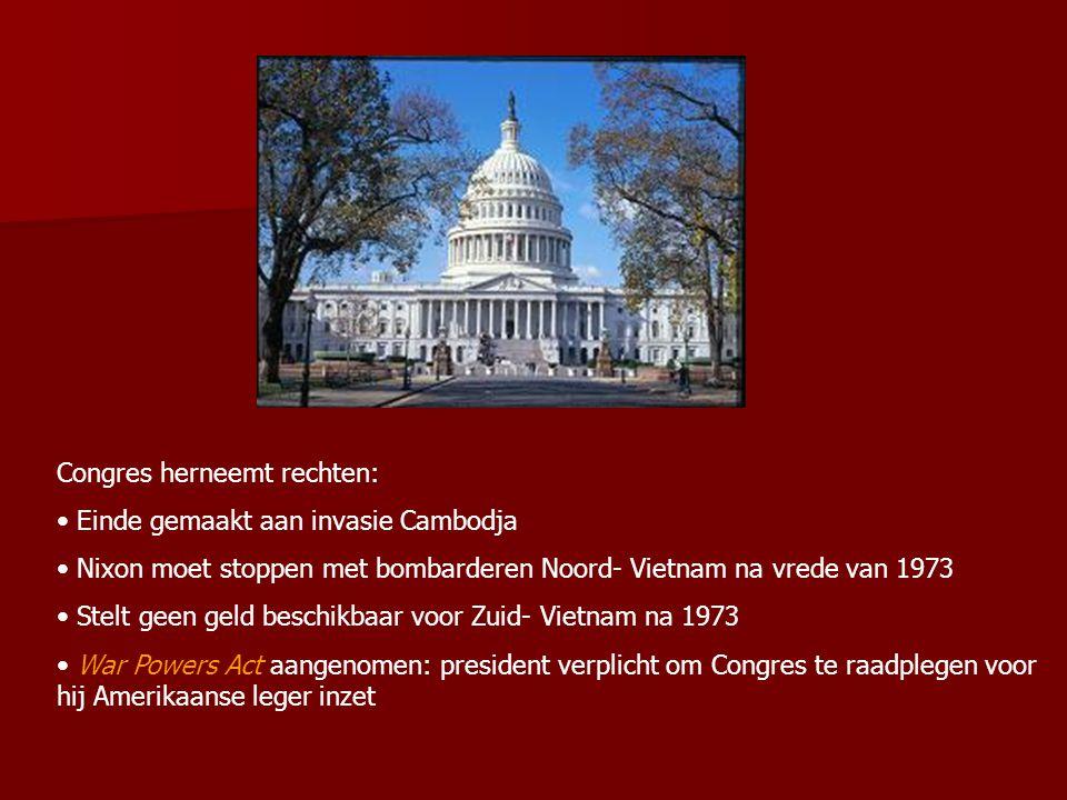 Congres herneemt rechten: Einde gemaakt aan invasie Cambodja Nixon moet stoppen met bombarderen Noord- Vietnam na vrede van 1973 Stelt geen geld beschikbaar voor Zuid- Vietnam na 1973 War Powers Act aangenomen: president verplicht om Congres te raadplegen voor hij Amerikaanse leger inzet