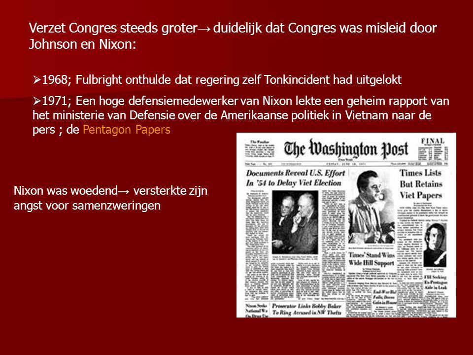 Verzet Congres steeds groter → duidelijk dat Congres was misleid door Johnson en Nixon:  1968; Fulbright onthulde dat regering zelf Tonkincident had uitgelokt  1971; Een hoge defensiemedewerker van Nixon lekte een geheim rapport van het ministerie van Defensie over de Amerikaanse politiek in Vietnam naar de pers ; de Pentagon Papers Nixon was woedend → versterkte zijn angst voor samenzweringen