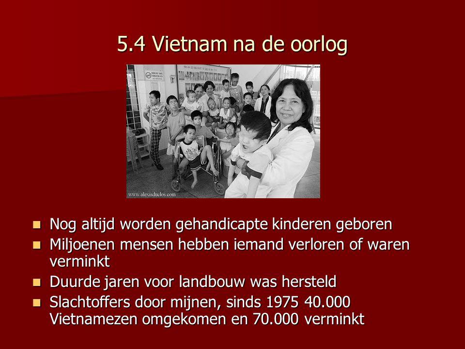 5.4 Vietnam na de oorlog Nog altijd worden gehandicapte kinderen geboren Nog altijd worden gehandicapte kinderen geboren Miljoenen mensen hebben iemand verloren of waren verminkt Miljoenen mensen hebben iemand verloren of waren verminkt Duurde jaren voor landbouw was hersteld Duurde jaren voor landbouw was hersteld Slachtoffers door mijnen, sinds 1975 40.000 Vietnamezen omgekomen en 70.000 verminkt Slachtoffers door mijnen, sinds 1975 40.000 Vietnamezen omgekomen en 70.000 verminkt