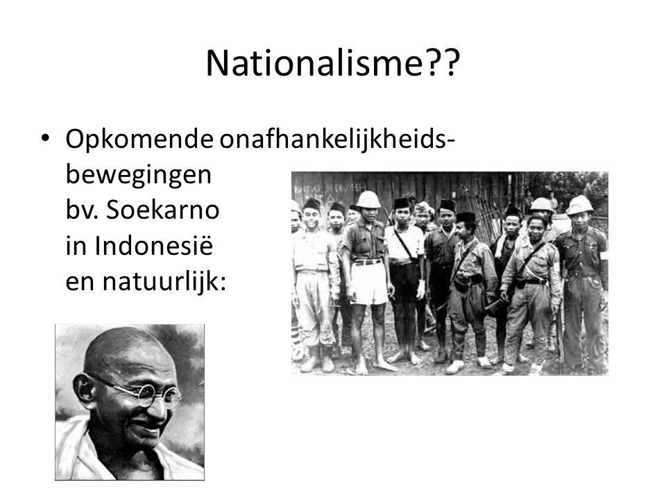 Nationalisme?? Opkomende onafhankelijkheids- bewegingen bv. Soekarno in Indonesië en natuurlijk: