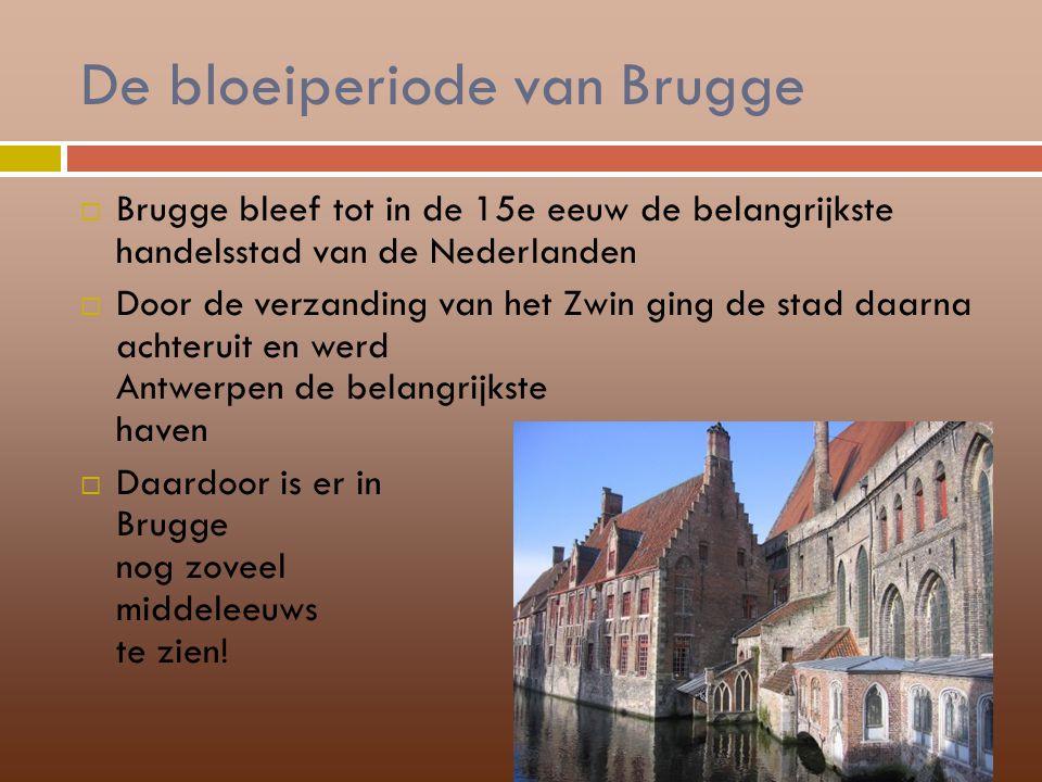 De bloeiperiode van Brugge  Brugge bleef tot in de 15e eeuw de belangrijkste handelsstad van de Nederlanden  Door de verzanding van het Zwin ging de
