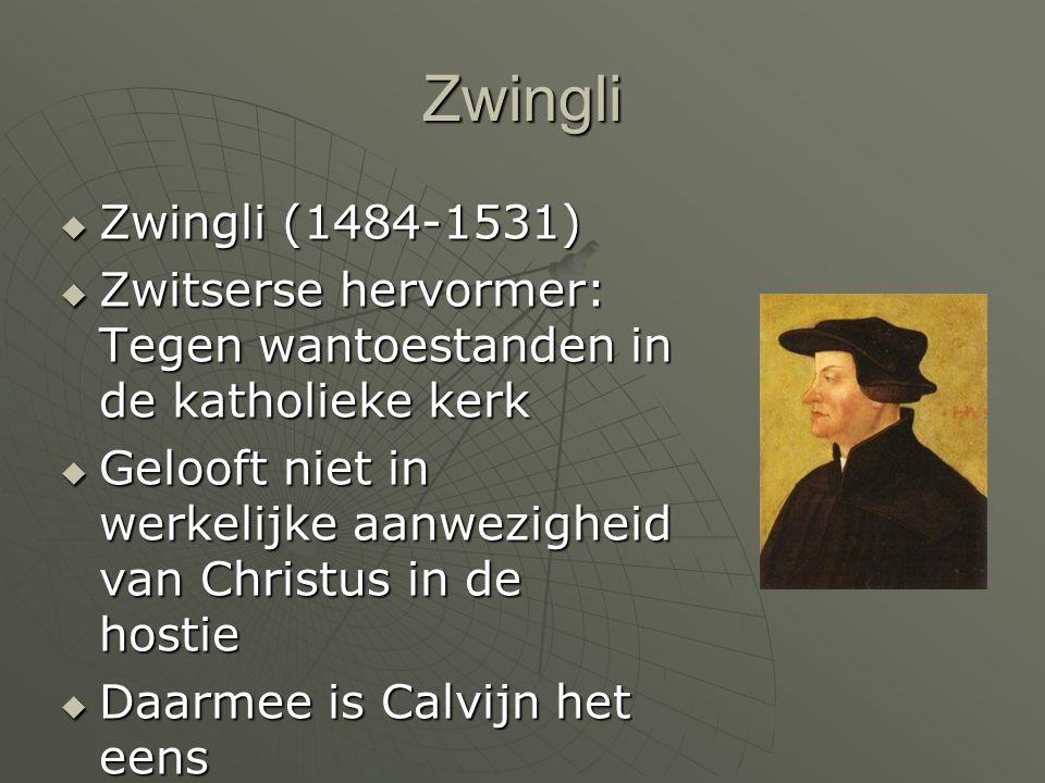 Zwingli  Zwingli (1484-1531)  Zwitserse hervormer: Tegen wantoestanden in de katholieke kerk  Gelooft niet in werkelijke aanwezigheid van Christus