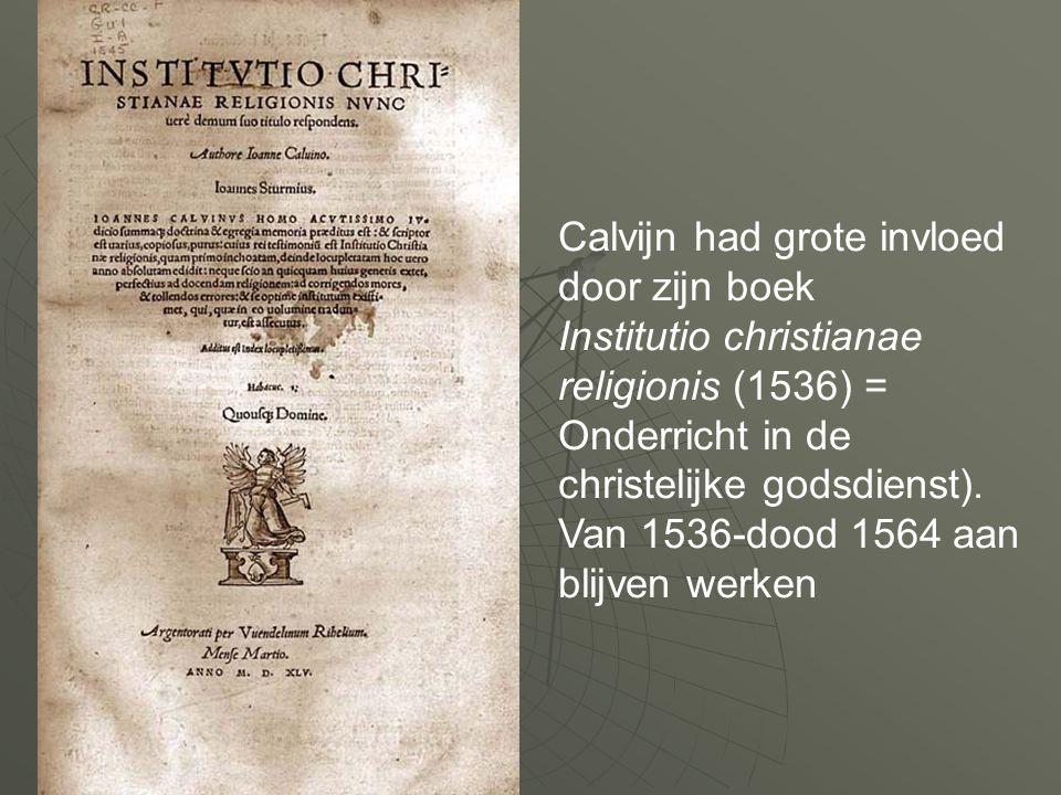 Calvijn had grote invloed door zijn boek Institutio christianae religionis (1536) = Onderricht in de christelijke godsdienst). Van 1536-dood 1564 aan