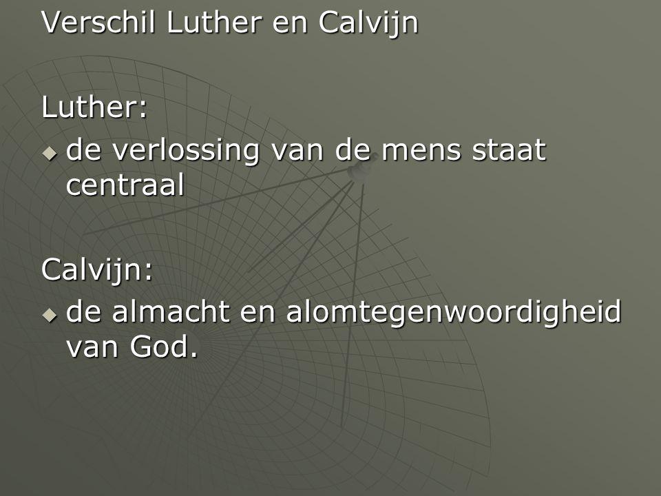 Verschil Luther en Calvijn Luther:  de verlossing van de mens staat centraal Calvijn:  de almacht en alomtegenwoordigheid van God.