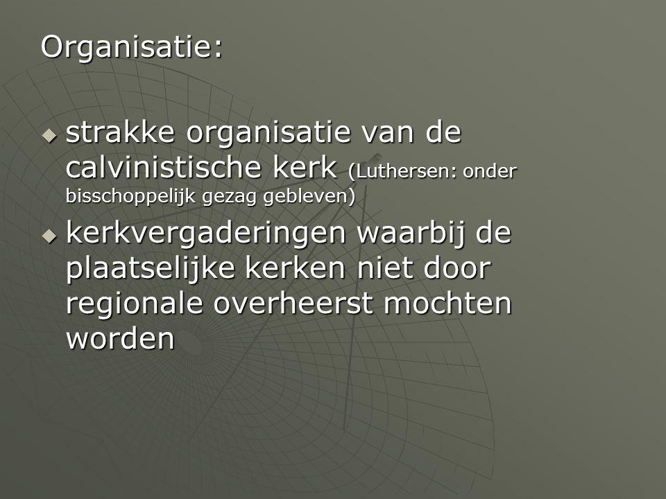 Organisatie:  strakke organisatie van de calvinistische kerk (Luthersen: onder bisschoppelijk gezag gebleven)  kerkvergaderingen waarbij de plaatsel