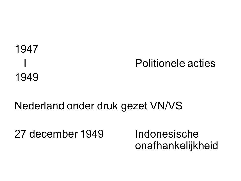 1947 IPolitionele acties 1949 Nederland onder druk gezet VN/VS 27 december 1949 Indonesische onafhankelijkheid
