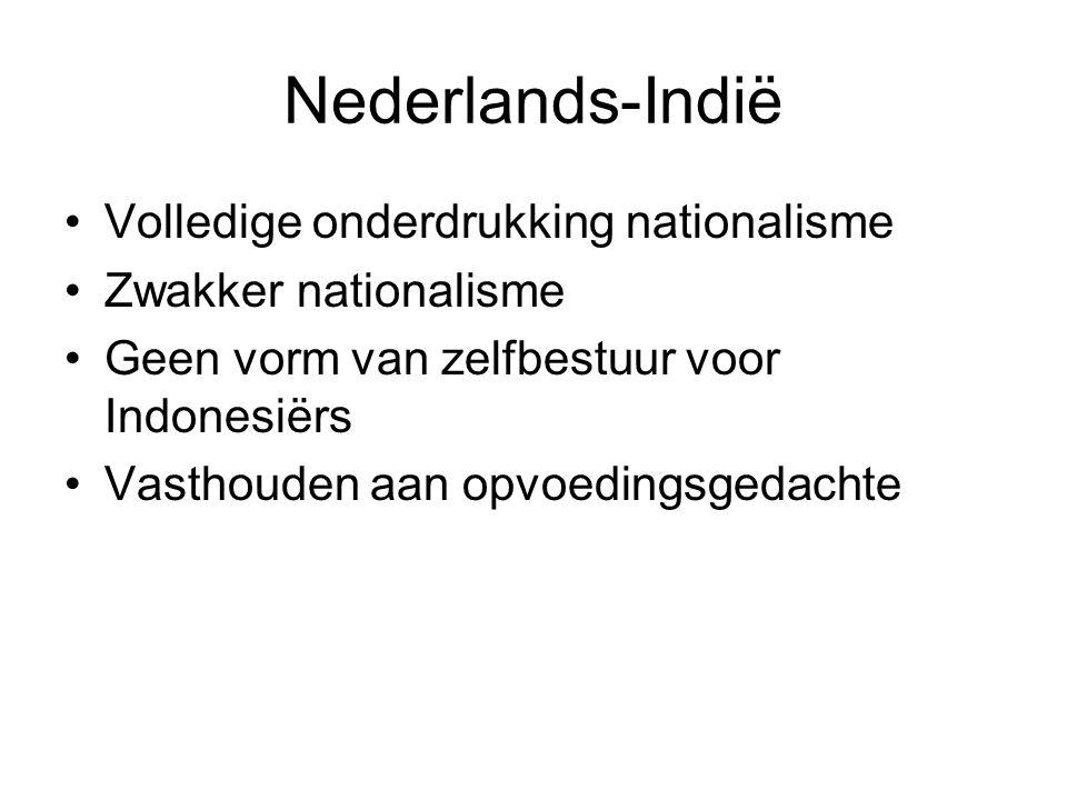 Nederlands-Indië Volledige onderdrukking nationalisme Zwakker nationalisme Geen vorm van zelfbestuur voor Indonesiërs Vasthouden aan opvoedingsgedachte