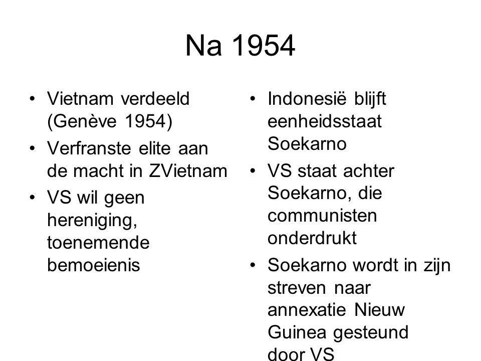 Na 1954 Vietnam verdeeld (Genève 1954) Verfranste elite aan de macht in ZVietnam VS wil geen hereniging, toenemende bemoeienis Indonesië blijft eenheidsstaat Soekarno VS staat achter Soekarno, die communisten onderdrukt Soekarno wordt in zijn streven naar annexatie Nieuw Guinea gesteund door VS