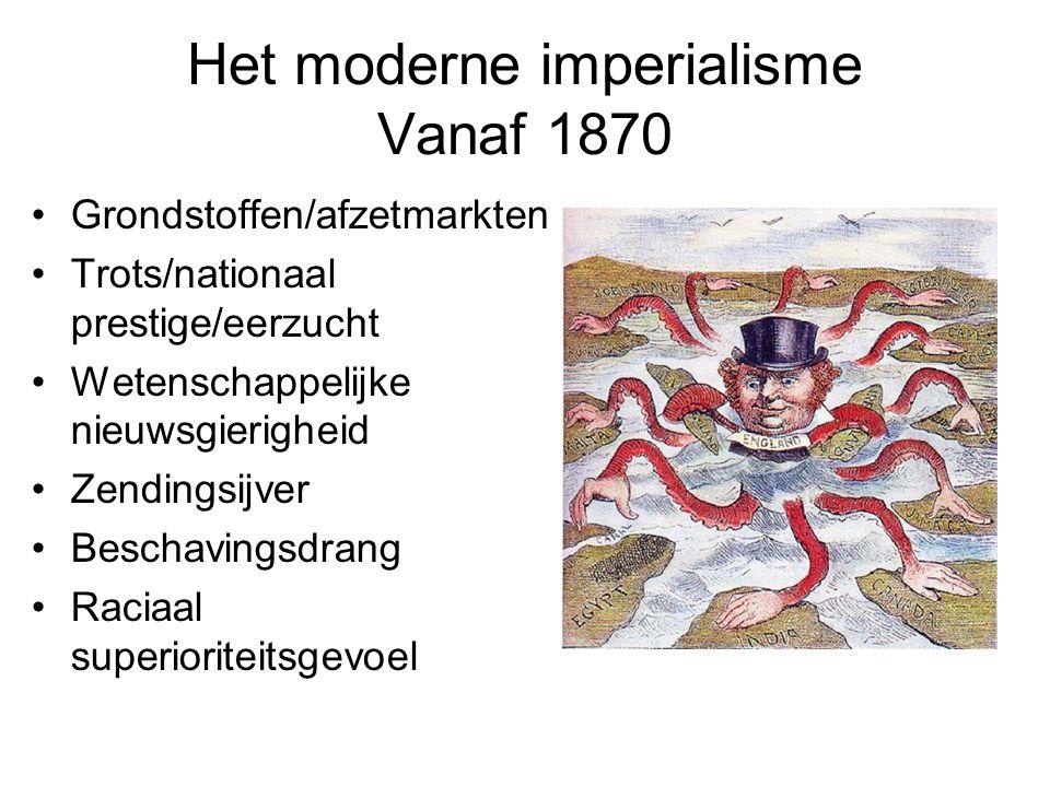 Het moderne imperialisme Vanaf 1870 Grondstoffen/afzetmarkten Trots/nationaal prestige/eerzucht Wetenschappelijke nieuwsgierigheid Zendingsijver Beschavingsdrang Raciaal superioriteitsgevoel