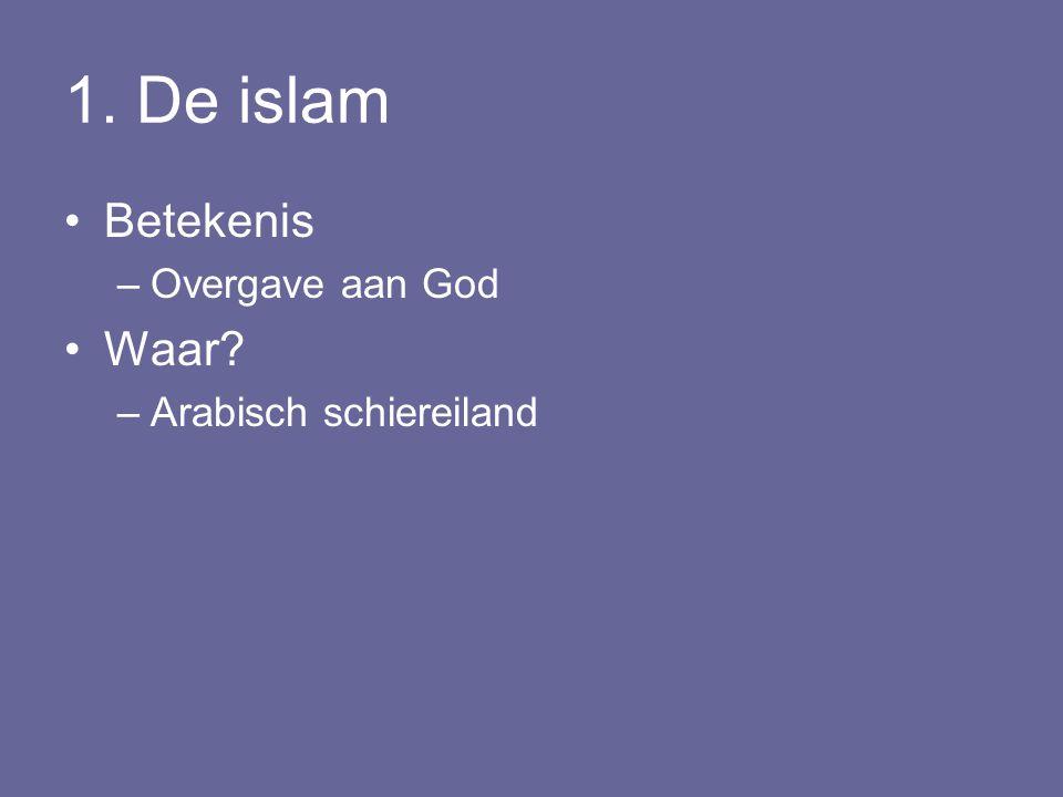 1. De islam Betekenis –Overgave aan God Waar? –Arabisch schiereiland