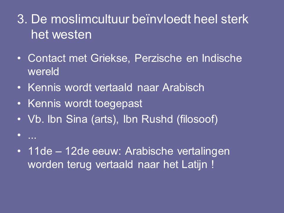 3. De moslimcultuur beïnvloedt heel sterk het westen Contact met Griekse, Perzische en Indische wereld Kennis wordt vertaald naar Arabisch Kennis word