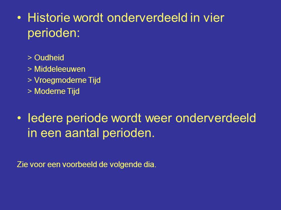 Historie wordt onderverdeeld in vier perioden: > Oudheid > Middeleeuwen > Vroegmoderne Tijd > Moderne Tijd Iedere periode wordt weer onderverdeeld in