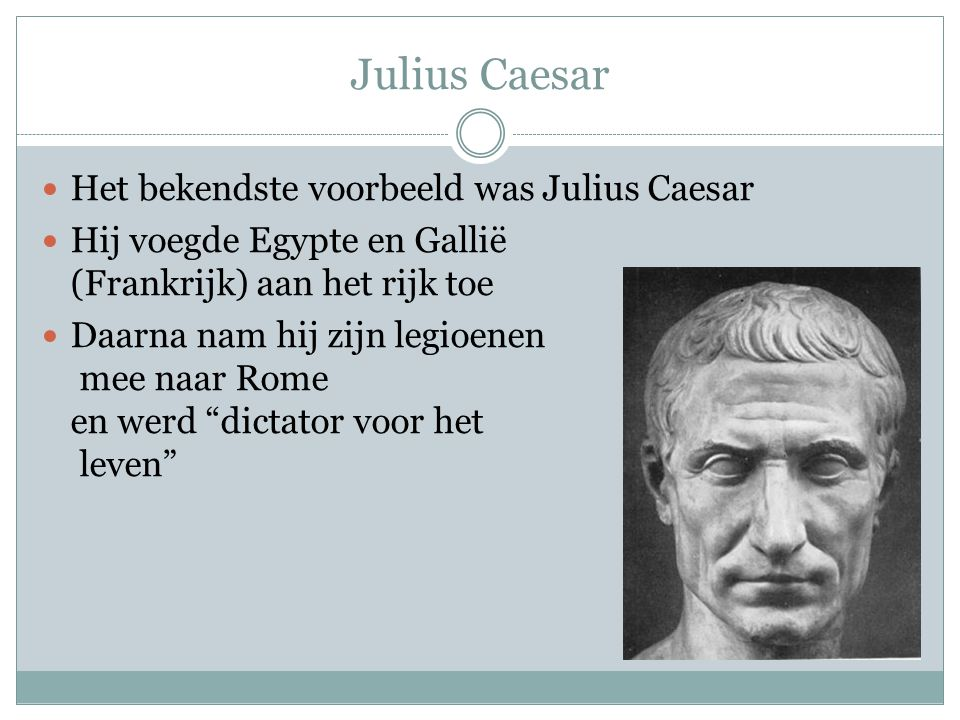Julius Caesar Het bekendste voorbeeld was Julius Caesar Hij voegde Egypte en Gallië (Frankrijk) aan het rijk toe Daarna nam hij zijn legioenen mee naar Rome en werd dictator voor het leven