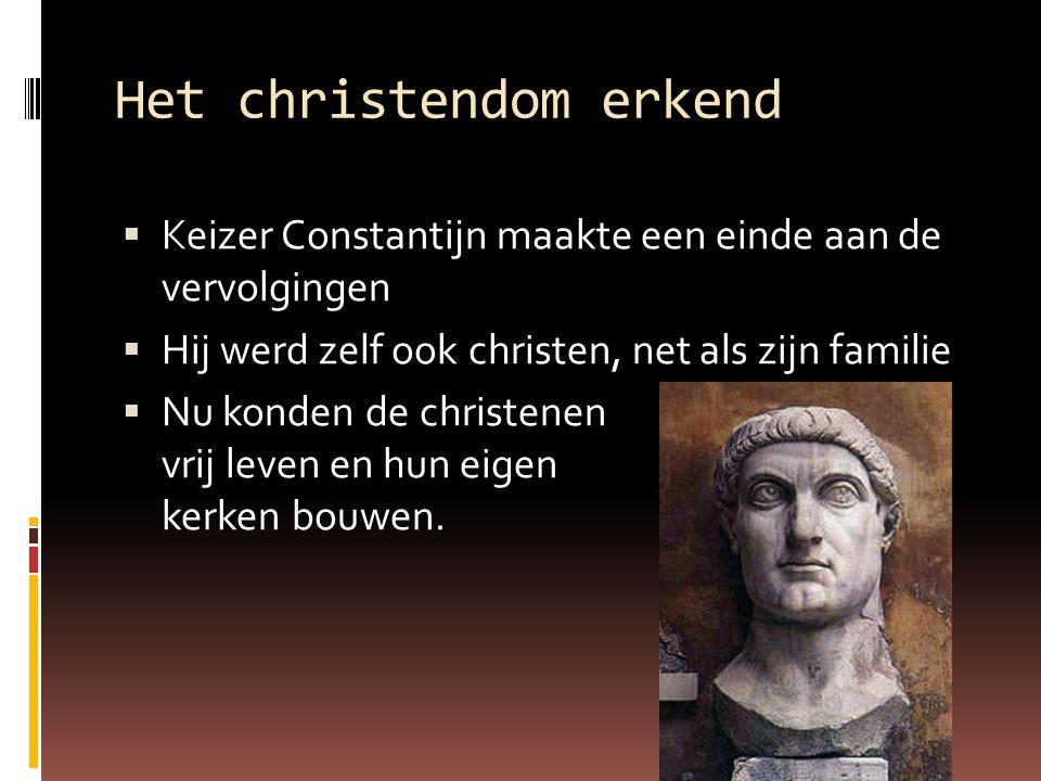 Het christendom erkend  Keizer Constantijn maakte een einde aan de vervolgingen  Hij werd zelf ook christen, net als zijn familie  Nu konden de chr