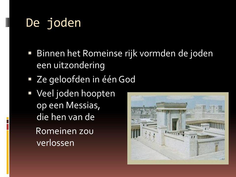 De joden  Binnen het Romeinse rijk vormden de joden een uitzondering  Ze geloofden in één God  Veel joden hoopten op een Messias, die hen van de Ro