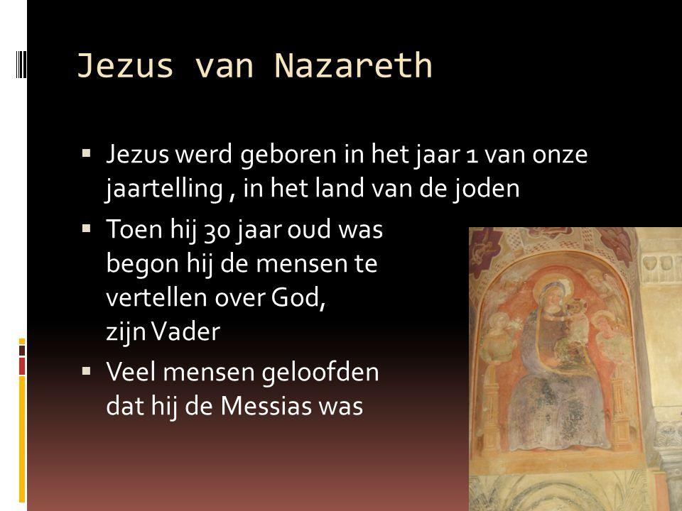 Jezus van Nazareth  Jezus werd geboren in het jaar 1 van onze jaartelling, in het land van de joden  Toen hij 30 jaar oud was begon hij de mensen te