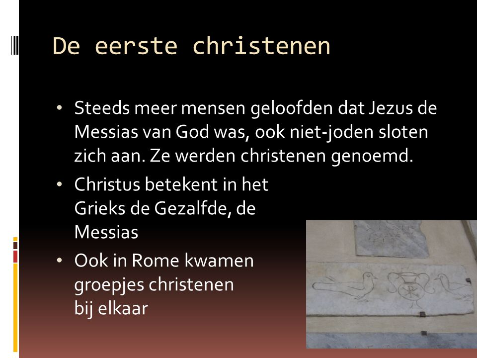 De eerste christenen Steeds meer mensen geloofden dat Jezus de Messias van God was, ook niet-joden sloten zich aan. Ze werden christenen genoemd. Chri