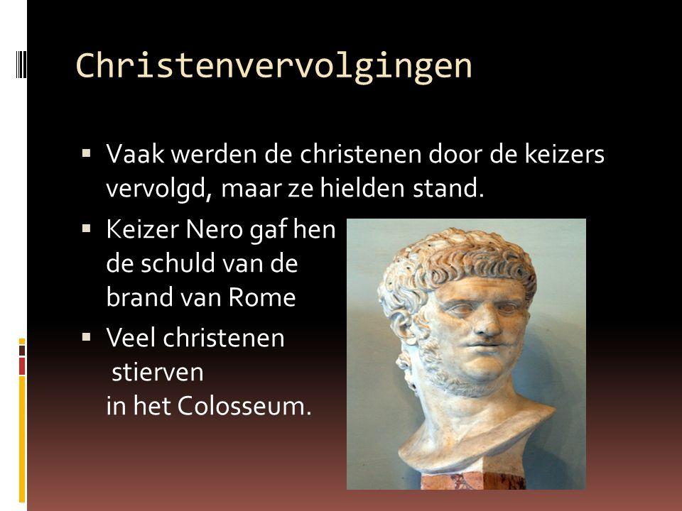 Christenvervolgingen  Vaak werden de christenen door de keizers vervolgd, maar ze hielden stand.  Keizer Nero gaf hen de schuld van de brand van Rom
