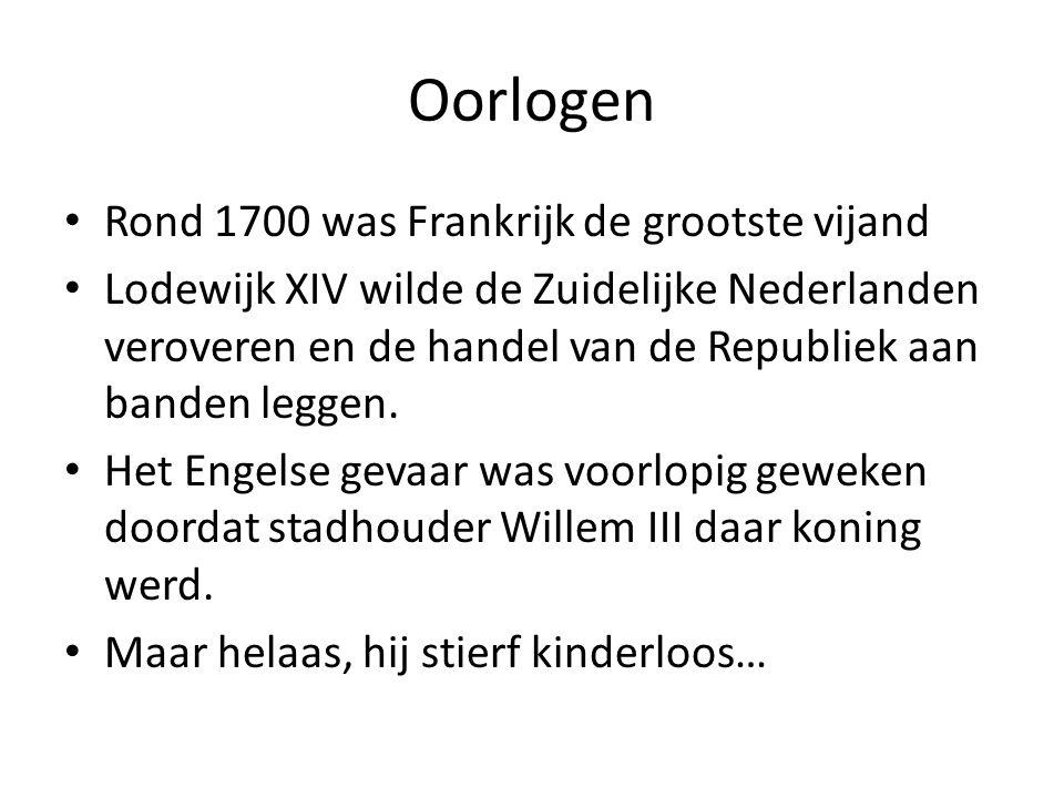 Oorlogen Rond 1700 was Frankrijk de grootste vijand Lodewijk XIV wilde de Zuidelijke Nederlanden veroveren en de handel van de Republiek aan banden le