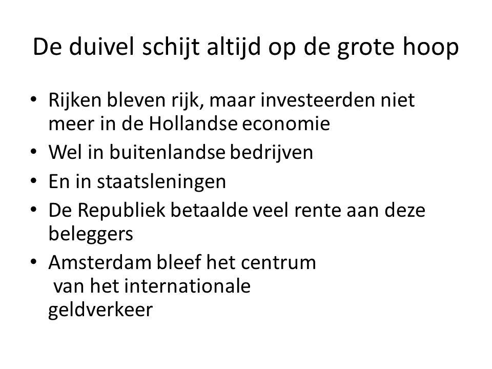 De duivel schijt altijd op de grote hoop Rijken bleven rijk, maar investeerden niet meer in de Hollandse economie Wel in buitenlandse bedrijven En in