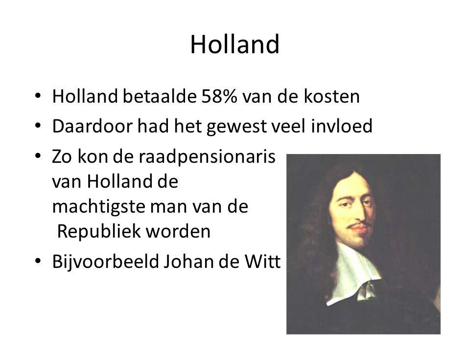 Holland Holland betaalde 58% van de kosten Daardoor had het gewest veel invloed Zo kon de raadpensionaris van Holland de machtigste man van de Republi