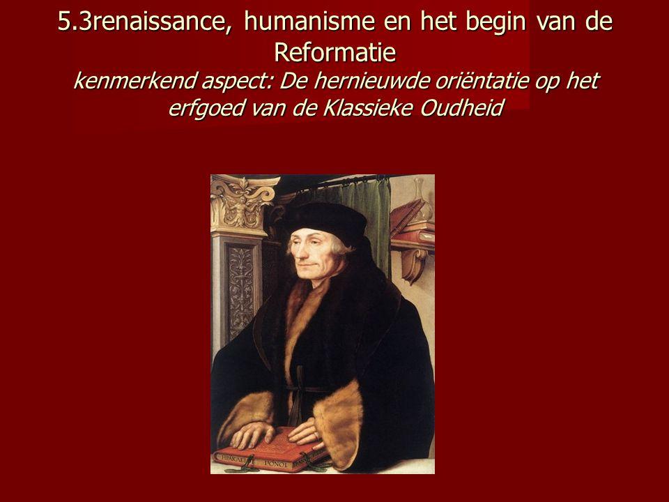 5.3renaissance, humanisme en het begin van de Reformatie kenmerkend aspect: De hernieuwde oriëntatie op het erfgoed van de Klassieke Oudheid
