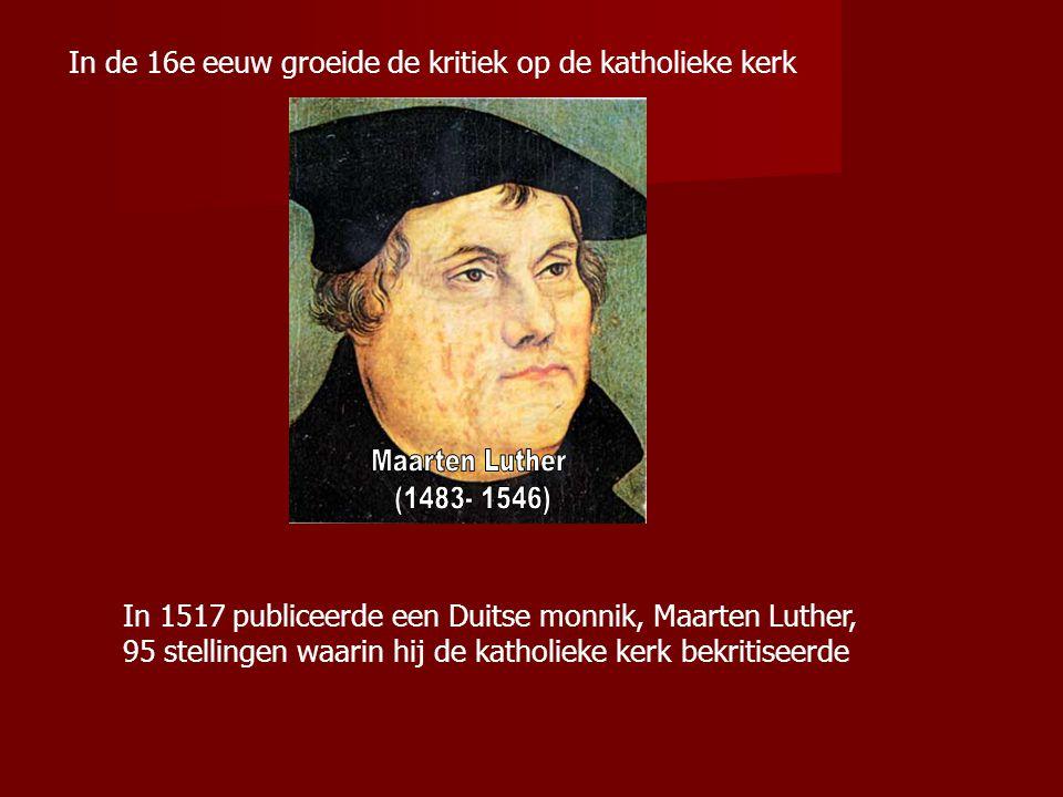 In de 16e eeuw groeide de kritiek op de katholieke kerk In 1517 publiceerde een Duitse monnik, Maarten Luther, 95 stellingen waarin hij de katholieke kerk bekritiseerde
