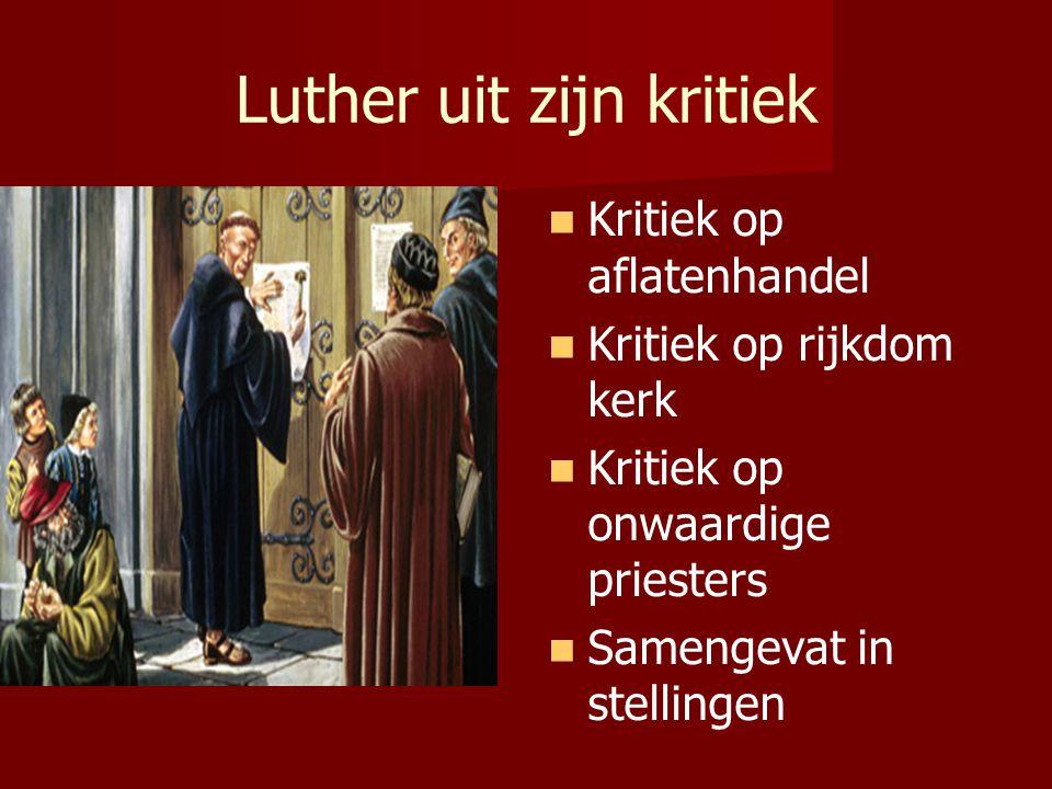 Luther uit zijn kritiek Kritiek op aflatenhandel Kritiek op rijkdom kerk Kritiek op onwaardige priesters Samengevat in stellingen
