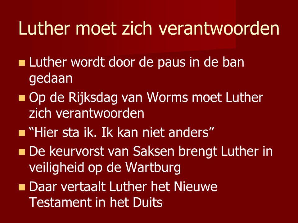 Luther moet zich verantwoorden Luther wordt door de paus in de ban gedaan Op de Rijksdag van Worms moet Luther zich verantwoorden Hier sta ik.