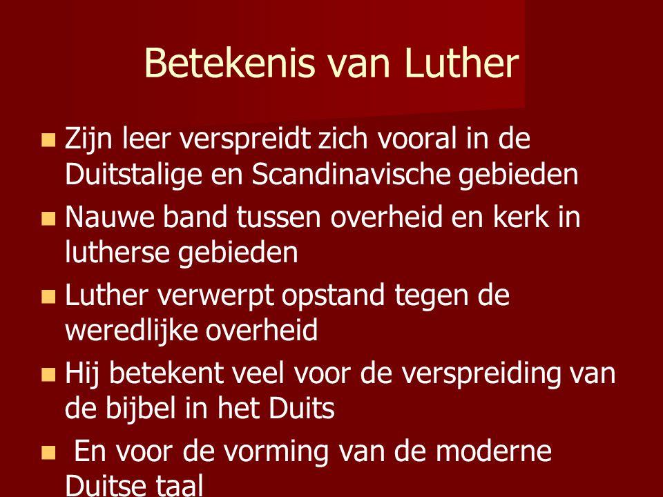 Betekenis van Luther Zijn leer verspreidt zich vooral in de Duitstalige en Scandinavische gebieden Nauwe band tussen overheid en kerk in lutherse gebieden Luther verwerpt opstand tegen de weredlijke overheid Hij betekent veel voor de verspreiding van de bijbel in het Duits En voor de vorming van de moderne Duitse taal