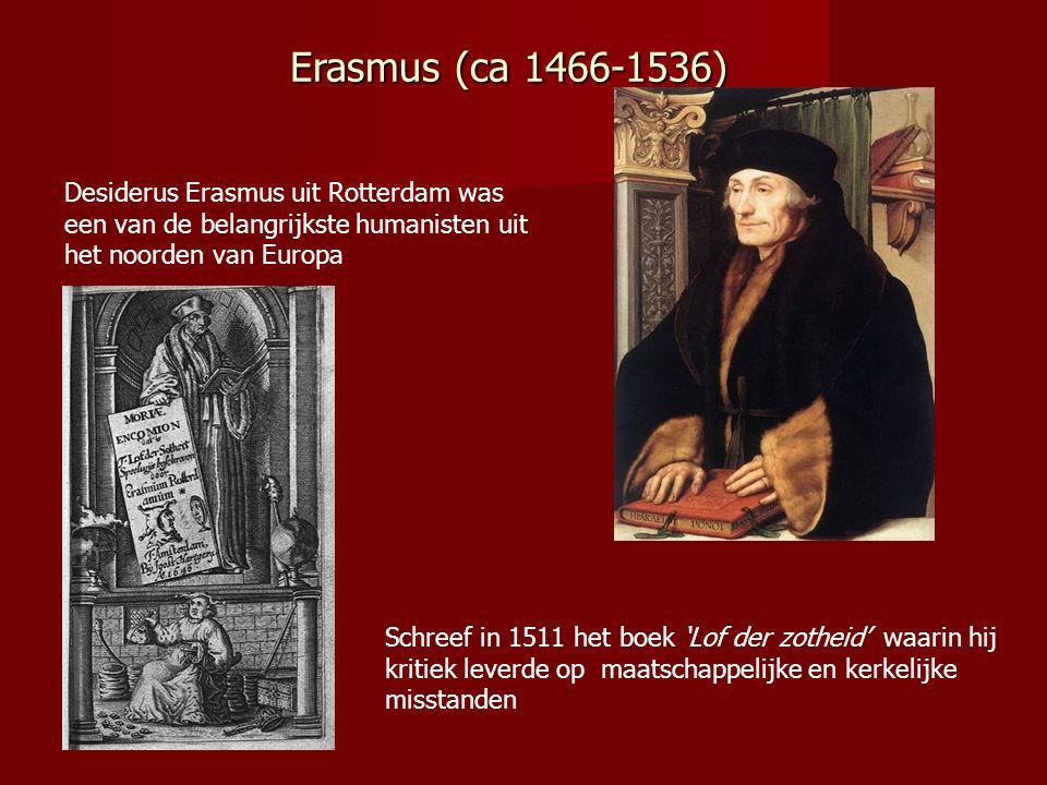 Erasmus (ca 1466-1536) Desiderus Erasmus uit Rotterdam was een van de belangrijkste humanisten uit het noorden van Europa Schreef in 1511 het boek 'Lof der zotheid' waarin hij kritiek leverde op maatschappelijke en kerkelijke misstanden