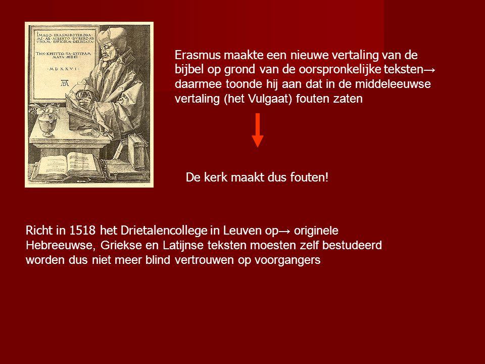 Erasmus maakte een nieuwe vertaling van de bijbel op grond van de oorspronkelijke teksten → daarmee toonde hij aan dat in de middeleeuwse vertaling (het Vulgaat) fouten zaten De kerk maakt dus fouten.