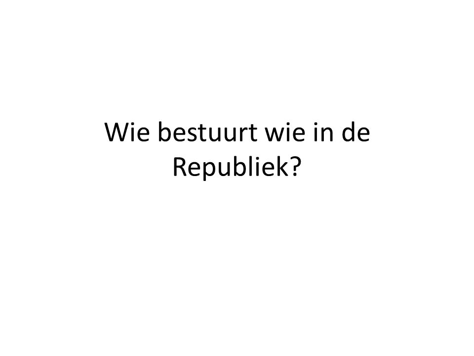 Wie bestuurt wie in de Republiek?