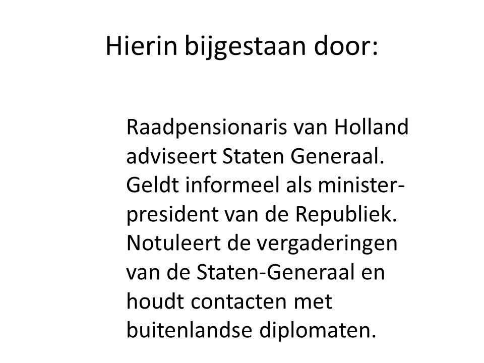 Hierin bijgestaan door: Raadpensionaris van Holland adviseert Staten Generaal. Geldt informeel als minister- president van de Republiek. Notuleert de