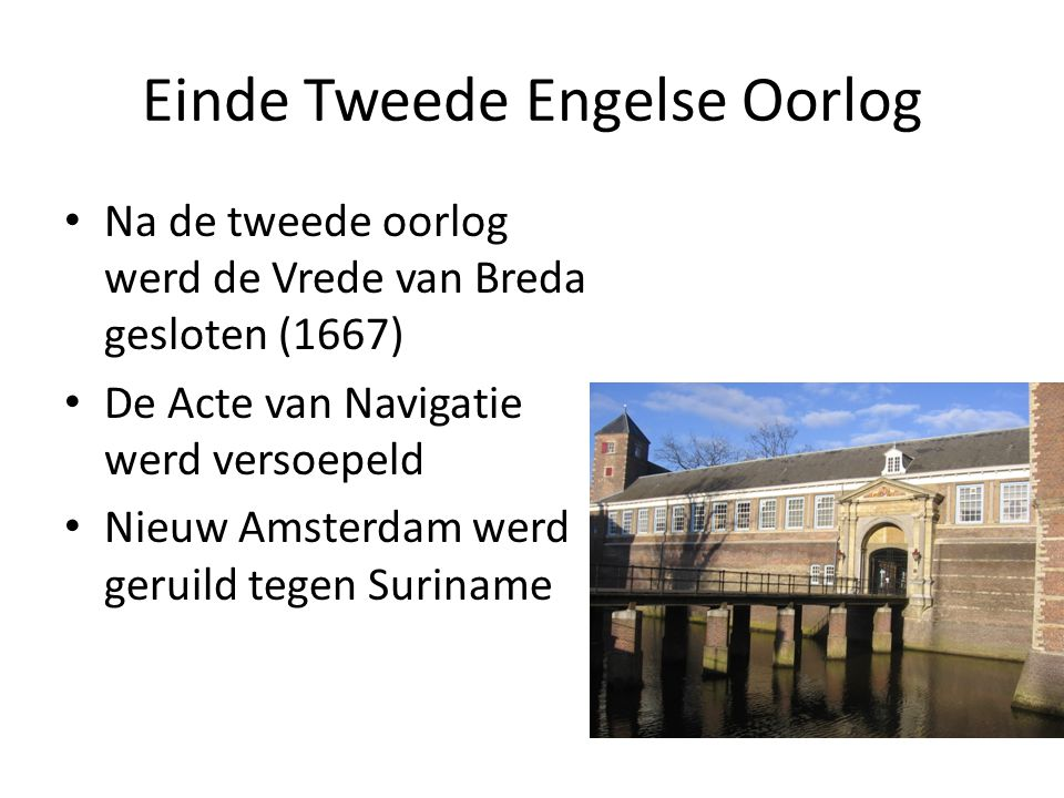 Einde Tweede Engelse Oorlog Na de tweede oorlog werd de Vrede van Breda gesloten (1667) De Acte van Navigatie werd versoepeld Nieuw Amsterdam werd geruild tegen Suriname