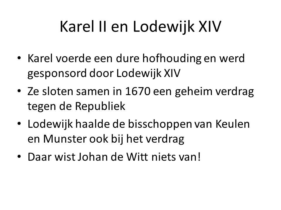 Karel II en Lodewijk XIV Karel voerde een dure hofhouding en werd gesponsord door Lodewijk XIV Ze sloten samen in 1670 een geheim verdrag tegen de Republiek Lodewijk haalde de bisschoppen van Keulen en Munster ook bij het verdrag Daar wist Johan de Witt niets van!